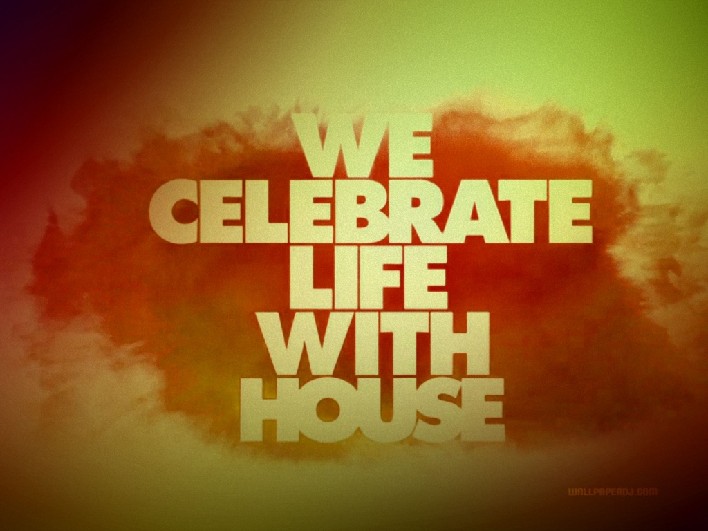 1024x768 we celebrate life with house wallpaper music and for House music house